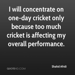 Shahid Afridi  - I will concentrate on one-day cricket only because too much cricket is affecting my overall performance.