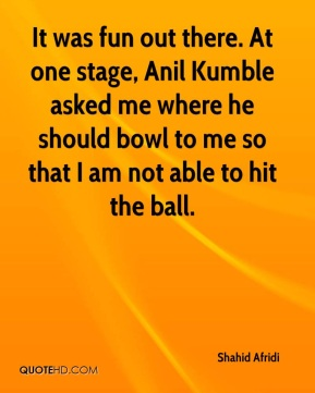 Shahid Afridi  - It was fun out there. At one stage, Anil Kumble asked me where he should bowl to me so that I am not able to hit the ball.