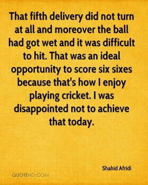Shahid Afridi  - That fifth delivery did not turn at all and moreover the ball had got wet and it was difficult to hit. That was an ideal opportunity to score six sixes because that's how I enjoy playing cricket. I was disappointed not to achieve that today.