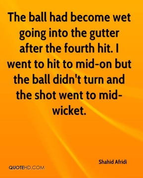 Shahid Afridi  - The ball had become wet going into the gutter after the fourth hit. I went to hit to mid-on but the ball didn't turn and the shot went to mid-wicket.