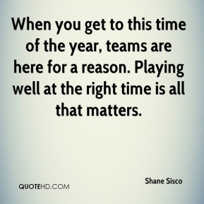 When you get to this time of the year, teams are here for a reason. Playing well at the right time is all that matters.