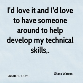 Shane Watson  - I'd love it and I'd love to have someone around to help develop my technical skills.