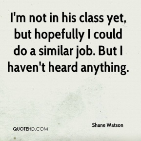 Shane Watson  - I'm not in his class yet, but hopefully I could do a similar job. But I haven't heard anything.