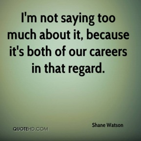 Shane Watson  - I'm not saying too much about it, because it's both of our careers in that regard.