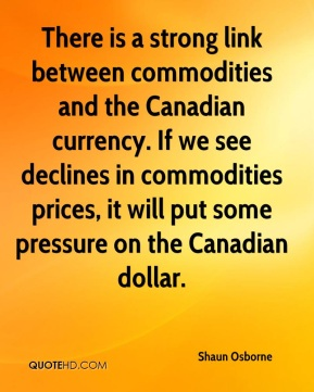 Shaun Osborne  - There is a strong link between commodities and the Canadian currency. If we see declines in commodities prices, it will put some pressure on the Canadian dollar.