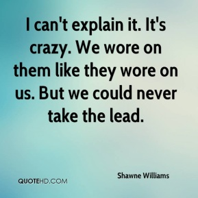 Shawne Williams  - I can't explain it. It's crazy. We wore on them like they wore on us. But we could never take the lead.