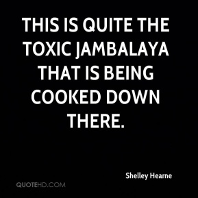 Shelley Hearne  - This is quite the toxic jambalaya that is being cooked down there.