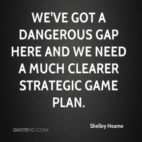 Shelley Hearne  - We've got a dangerous gap here and we need a much clearer strategic game plan.
