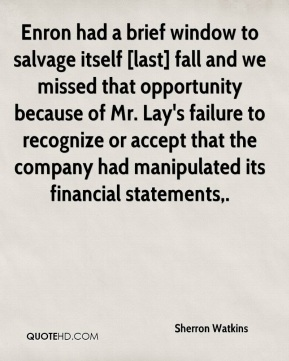 Sherron Watkins  - Enron had a brief window to salvage itself [last] fall and we missed that opportunity because of Mr. Lay's failure to recognize or accept that the company had manipulated its financial statements.