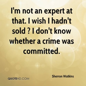 Sherron Watkins  - I'm not an expert at that. I wish I hadn't sold ? I don't know whether a crime was committed.