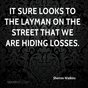 Sherron Watkins  - It sure looks to the layman on the street that we are hiding losses.