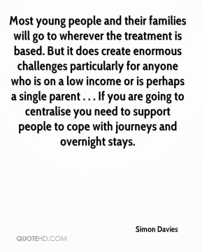 Most young people and their families will go to wherever the treatment is based. But it does create enormous challenges particularly for anyone who is on a low income or is perhaps a single parent . . . If you are going to centralise you need to support people to cope with journeys and overnight stays.