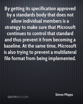 Simon Phipps  - By getting its specification approved by a standards body that does not allow individual members is a strategy to make sure that Microsoft continues to control that standard and thus prevent it from becoming a baseline. At the same time, Microsoft is also trying to prevent a multilateral file format from being implemented.