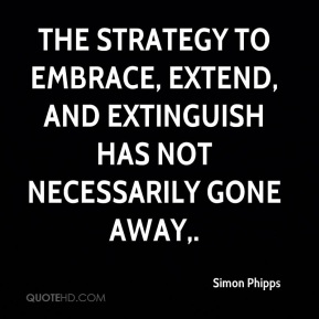 The strategy to embrace, extend, and extinguish has not necessarily gone away.