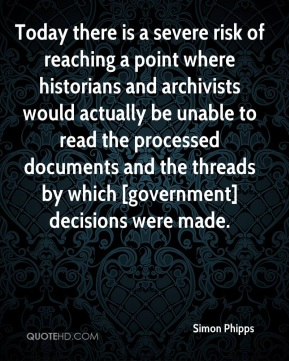 Simon Phipps  - Today there is a severe risk of reaching a point where historians and archivists would actually be unable to read the processed documents and the threads by which [government] decisions were made.