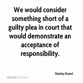 Stanley Brand  - We would consider something short of a guilty plea in court that would demonstrate an acceptance of responsibility.