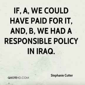 Stephanie Cutter  - if, A, we could have paid for it, and, B, we had a responsible policy in Iraq.