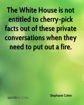 Stephanie Cutter  - The White House is not entitled to cherry-pick facts out of these private conversations when they need to put out a fire.