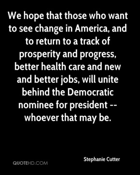 We hope that those who want to see change in America, and to return to a track of prosperity and progress, better health care and new and better jobs, will unite behind the Democratic nominee for president -- whoever that may be.
