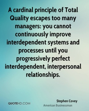 Stephen Covey - A cardinal principle of Total Quality escapes too many managers: you cannot continuously improve interdependent systems and processes until you progressively perfect interdependent, interpersonal relationships.