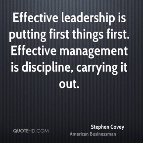 Stephen Covey - Effective leadership is putting first things first. Effective management is discipline, carrying it out.