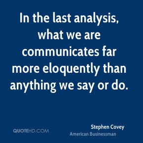 Stephen Covey - In the last analysis, what we are communicates far more eloquently than anything we say or do.
