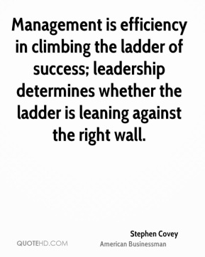 Stephen Covey - Management is efficiency in climbing the ladder of success; leadership determines whether the ladder is leaning against the right wall.