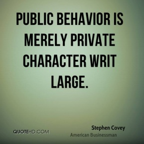 Stephen Covey - Public behavior is merely private character writ large.