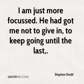 I am just more focussed. He had got me not to give in, to keep going until the last.
