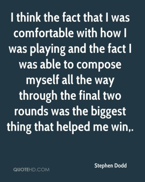 Stephen Dodd  - I think the fact that I was comfortable with how I was playing and the fact I was able to compose myself all the way through the final two rounds was the biggest thing that helped me win.