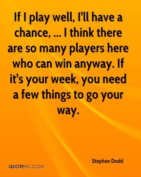 If I play well, I'll have a chance, ... I think there are so many players here who can win anyway. If it's your week, you need a few things to go your way.