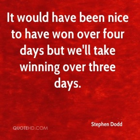 It would have been nice to have won over four days but we'll take winning over three days.