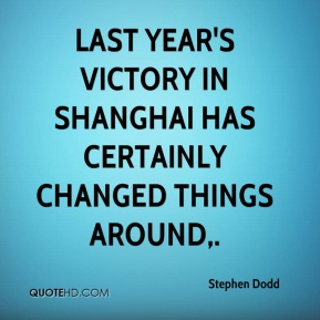 Stephen Dodd  - Last year's victory in Shanghai has certainly changed things around.