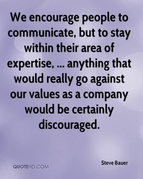 Steve Bauer  - We encourage people to communicate, but to stay within their area of expertise, ... anything that would really go against our values as a company would be certainly discouraged.