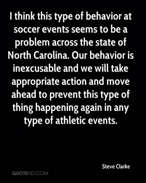Steve Clarke  - I think this type of behavior at soccer events seems to be a problem across the state of North Carolina. Our behavior is inexcusable and we will take appropriate action and move ahead to prevent this type of thing happening again in any type of athletic events.