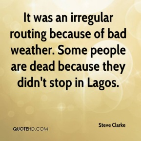 Steve Clarke  - It was an irregular routing because of bad weather. Some people are dead because they didn't stop in Lagos.