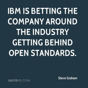 Steve Graham  - IBM is betting the company around the industry getting behind open standards.