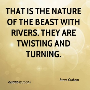 Steve Graham  - That is the nature of the beast with rivers. They are twisting and turning.