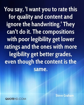 You say, 'I want you to rate this for quality and content and ignore the handwriting.' They can't do it. The compositions with poor legibility get lower ratings and the ones with more legibility get better grades, even though the content is the same.