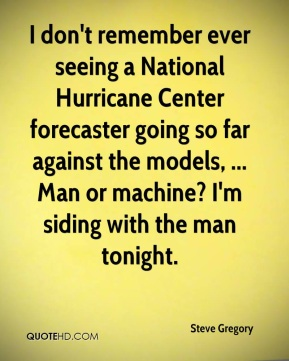 Steve Gregory  - I don't remember ever seeing a National Hurricane Center forecaster going so far against the models, ... Man or machine? I'm siding with the man tonight.