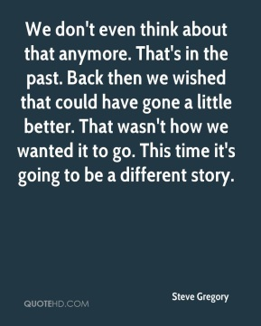Steve Gregory  - We don't even think about that anymore. That's in the past. Back then we wished that could have gone a little better. That wasn't how we wanted it to go. This time it's going to be a different story.