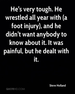 He's very tough. He wrestled all year with (a foot injury), and he didn't want anybody to know about it. It was painful, but he dealt with it.