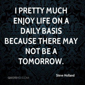 I pretty much enjoy life on a daily basis because there may not be a tomorrow.