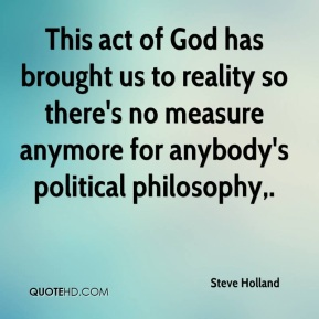 This act of God has brought us to reality so there's no measure anymore for anybody's political philosophy.