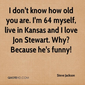 Steve Jackson  - I don't know how old you are. I'm 64 myself, live in Kansas and I love Jon Stewart. Why? Because he's funny!