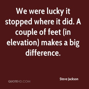 Steve Jackson  - We were lucky it stopped where it did. A couple of feet (in elevation) makes a big difference.