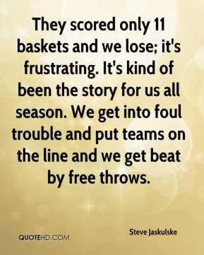 Steve Jaskulske  - They scored only 11 baskets and we lose; it's frustrating. It's kind of been the story for us all season. We get into foul trouble and put teams on the line and we get beat by free throws.