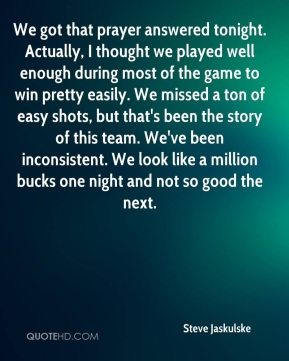 Steve Jaskulske  - We got that prayer answered tonight. Actually, I thought we played well enough during most of the game to win pretty easily. We missed a ton of easy shots, but that's been the story of this team. We've been inconsistent. We look like a million bucks one night and not so good the next.