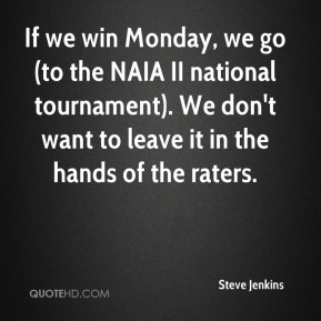 If we win Monday, we go (to the NAIA II national tournament). We don't want to leave it in the hands of the raters.