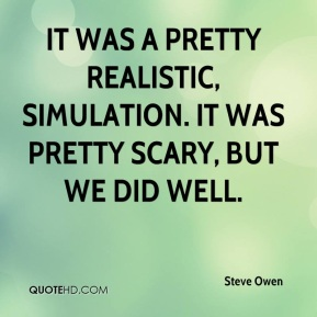 Steve Owen  - It was a pretty realistic, simulation. It was pretty scary, but we did well.